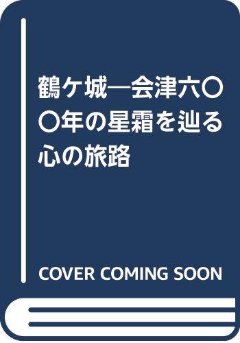 鶴ケ城―会津六〇〇年の星霜を辿る心の旅路