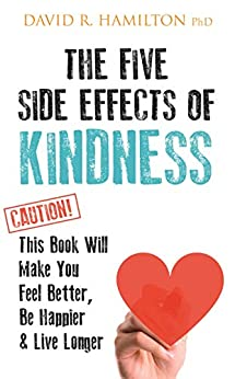 The Five Side-effects of Kindness: This Book Will Make You Feel Better, Be Happier & Live Longer by [Hamilton, David]