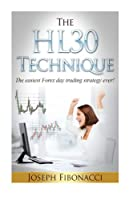 The Hl30 Technique: How to Day Trade Your Favorite Currency Pair and Make 20 to 60 Pips Almost Every Day With the Easiest Forex Day Trading Strategy Ever