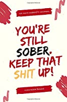 You're Still Sober Keep That Shit Up - 100 Days Of Guided Journal With Daily Reflections: Sobriety Gifts For Women & Men in Alcoholics Anonymous, Alcoholism, Drug Addiction Recovery, Narcotics Rehab & Living Sober   Daily Journal For Addiction Recovery