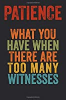 Patience What You Have When There Are Too Many Witnesses: 6 X 9 Blank Lined Coworker Gag Gift Funny Office Notebook Journal