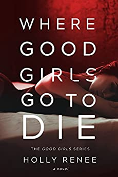 Where Good Girls Go to Die (The Good Girls Series Book 1) by [Renee, Holly]