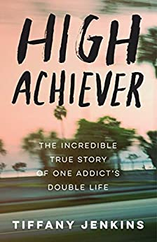 High Achiever: The Incredible True Story of One Addict's Double Life by [Jenkins, Tiffany]