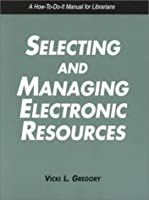Selecting and Managing Electronic Resources: A How-To-Do-It Manual (How to Do It Manuals for Librarians)