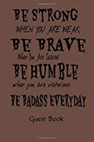 Be Strong When You Are Weak Be Brave When You Are Scared Be Humble When You Are Victorious Be Badass Everyday Guest Book: Military Party Guest Book for family and friends to sign in Paperback – July 29, 2019