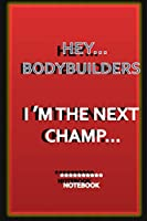 HEY...BODYBUILDERS I M THE NEXT CHAMP...: a notebook for champions whos wants to memorising all thier steps to the top