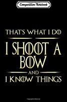 Composition Notebook: I Shoot A Bow And I Know Things Archery Saying  Journal/Notebook Blank Lined Ruled 6x9 100 Pages