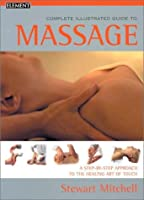 The Complete Illustrated Guide to Massage: A Step-By-Step Apporach to the Healing Art of Touch