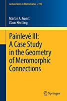 Painlevé III: A Case Study in the Geometry of Meromorphic Connections (Lecture Notes in Mathematics)