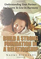 Build A Strong Foundation In A Relationship: Understanding Your Partner And Learn To Live In Harmony