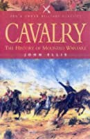 Cavalry: The History Of Mounted Warfare (Pen & Sword Military Classics)