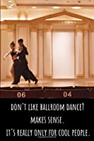 Don't Like Ballroom Dance? Makes Sense. It's Really Only for Cool People - Lined Journal and Notebook: Funny Ballroom Dancing Journal