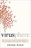 Virusphere: From Common Colds to Ebola Epidemics - Why We Need the Viruses That Plague Us