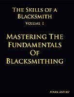 The Skills of a Blacksmith: v.1: Mastering the Fundamentals of Blacksmithing