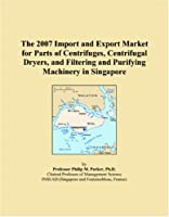 The 2007 Import and Export Market for Parts of Centrifuges, Centrifugal Dryers, and Filtering and Purifying Machinery in Singapore