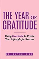 The Year of Gratitude: Using Gratitude to Create Your Lifestyle for Success