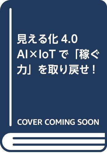 見える化4.0 AI×IoTで「稼ぐ力」を取り戻せ!