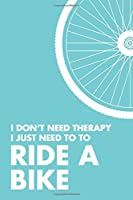 "I Don't Need Therapy I Just Need To Ride A Bike: 6x9"" Lined Notebook/Journal Funny Gift Idea For Cyclists, Riders"