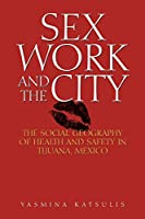 Sex Work and the City: The Social Geography of Health and Safety in Tijuana, Mexico (Inter-america)