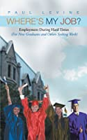 Where's My Job?: Employment During Hard Times (For New Graduates and Others Seeking Work)