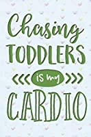 Chasing Toddlers is My Cardio: Funny Gag Gifts for Mom, Sister, Friend - Notebook & Journal for Birthday Party, Holiday and More