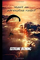 Want an Adrenaline Rush? Try Extreme Ironing!: Journal Notebook for Competitive Ironist