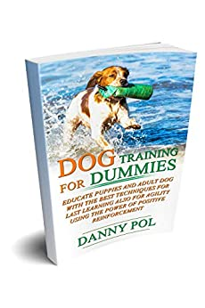 Dog training for dummies: Educate puppies and adult dog with the best techniques for last learning also for agility using the power of positive reinforcement by [Pol, Danny]