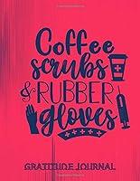 Coffee Scrubs & Rubber Gloves Gratitude Journal: Beautiful Gratitude Journal Notebook for Nurses To Cultivate An Attitude Of Gratitude | Nurse Gifts