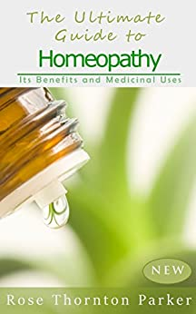 The Ultimate Guide to Homeopathy: Its Benefits and Medicinal Uses by [Parker, Rose Thornton]