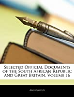 Selected Official Documents of the South African Republic and Great Britain, Volume 16
