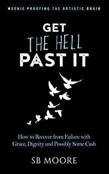 Get the Hell Past It: How to Recover from Failure with Grace, Dignity and Possibly Some Cash (Weenie-Proofing the Artistic Brain Book 3) by [Moore, SB]