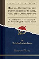 Rime as a Criterion of the Pronunciation of Spenser, Pope, Byron, and Swinburne: A Contribution to the History of the Present English Stressed Vowels (Classic Reprint)