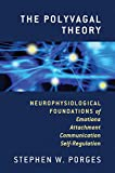 The Polyvagal Theory: Neurophysiological Foundations of Emotions, Attachment, Communication, and Self-Regulation (The Norton Series on Interpersonal Neurobiology)