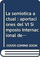La semiótica actual : aportaciones del VI Simposio Internacional de la A.A.S.