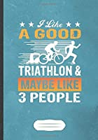 I Like A Good Triathlon & Maybe Like 3 People: Funny Triathlon Coach Lined Notebook Journal For Runners Workout, Inspirational Saying Unique Special Gift Cool Creative Writing Doodle Diary B5 110 Pages