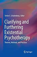 Clarifying and Furthering Existential Psychotherapy: Theories, Methods, and Practices (Springerbriefs in Psychology)