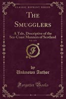 The Smugglers, Vol. 1 of 3: A Tale, Descriptive of the Sea-Coast Manners of Scotland (Classic Reprint)