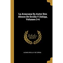 La Araucana Su Autor Don Alonso De Ercilla Y Zúñiga, Volumes 3-4