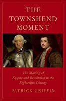 The Townshend Moment: The Making of Empire and Revolution in the Eighteenth Century (The Lewis Walpole Series in Eighteenth-Century Culture and History)