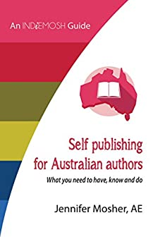 Self publishing for Australian authors: What you need to have, know and do by [Mosher, Jennifer]