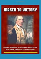 March to Victory: Washington, Rochambeau, and the Yorktown Campaign of 1781 - War of American Independence (the Revolutionary War)