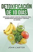 Detoxificación de 10 Días: Guía Paso a Paso y Recetas Probadas Para Perder Peso Rápidamente y Depurar El Cuerpo (10 Day Detox Spanish Version) (Dieta Saludable)