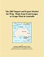 The 2007 Import and Export Market for Wine Made from Fresh Grapes or Grape Must in Australia