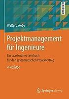 Projektmanagement fuer Ingenieure: Ein praxisnahes Lehrbuch fuer den systematischen Projekterfolg