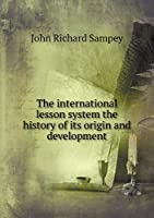 The International Lesson System the History of Its Origin and Development