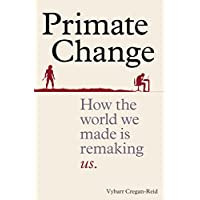 Primate Change: How the world we made is remaking us (English Edition)
