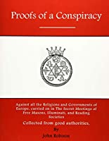 Proofs of a Conspiracy: Against All the Religions and Governments of Europe, Carried on in the Secret Meetings of Free Masons, Illuminati, and Reading Societies Collected From Good Authorities (Free Masons and Illuminati)