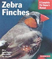 Zebra Finches: Everything About Housing, Care, Nutrition, Breeding, and Health Care (Complete Pet Owner's Manual)
