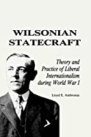 Wilsonian Statecraft: Theory and Practice of Liberal Internationalism During World War I (America in the Modern World) (American In Modern World)