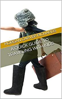 A Quick Guide to Traveling with Kids by [Richards, Morgan Carver]